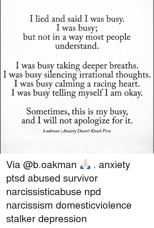 Memes, Stalker, and 🤖: I lied and said I was busy  I was busy;  but not in a way most people  understand  I was busy taking deeper breaths.  was busy silencing irrational thoughts  I was busy calming a racing heart.  l was busy telling myself am okay.  Sometimes, this is my busy,  and I will not apologize for it.  b Oakman Anxiety Doesn't Knock First Via @b.oakman 🙏🏻 . anxiety ptsd abused survivor narcissisticabuse npd narcissism domesticviolence stalker depression