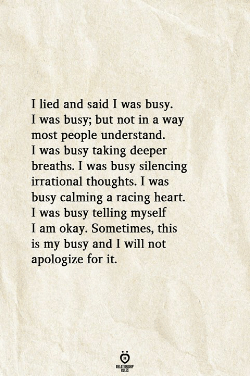 Heart, Okay, and Will: I lied and said I was busy  I was busy; but not in a way  most people understand  I was busy taking deeper  breaths. I was busy silencing  irrational thoughts. I was  busy calming a racing heart.  I was busy telling myself  I am okay. Sometimes, this  is my busy and I will not  apologize for it.  RELATIONGHP