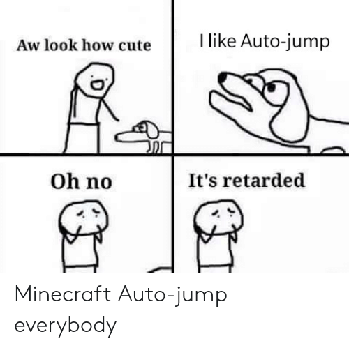 Cute, Minecraft, and Retarded: I like Auto-jump  Aw look how cute  Oh no  It's retarded Minecraft Auto-jump everybody