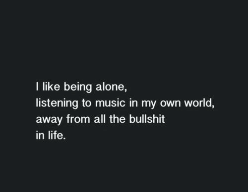 Being Alone, Life, and Music: I like being alone,  listening to music in my own world,  away from all the bullshit  in life.