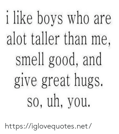 Smell, Good, and Boys: i like boys who are  alot taller than me,  smell good, and  give great hugs.  So, uh, you. https://iglovequotes.net/