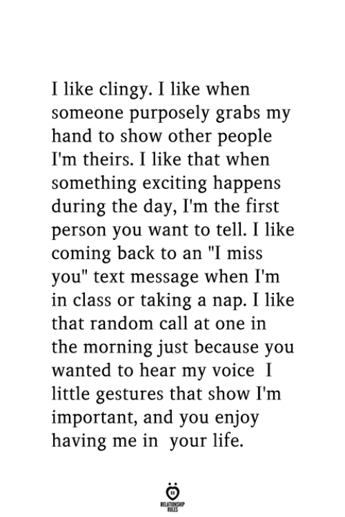 """Life, Text, and Voice: I like clingy. I like when  someone purposely grabs my  hand to show other people  I'm theirs. I like that when  something exciting happens  during the day, I'm the first  person you want to tell. I like  coming back to an """"I miss  you"""" text message when I'm  in class or taking a nap. I like  that random call at one in  the morning just because you  wanted to hear my voice I  little gestures that show I'm  important, and you enjoy  having me in your life.  RELATIONSHIP  ES"""
