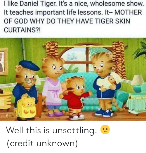 Dank, God, and Life: I like Daniel Tiger. It's a nice, wholesome show.  It teaches important life lessons. It- MOTHER  OF GOD WHY DO THEY HAVE TIGER SKIN  CURTAINS?! Well this is unsettling. 😕  (credit unknown)