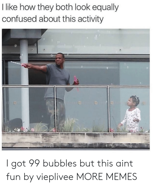 Confused, Dank, and Memes: I like how they both look equally  confused about this activity I got 99 bubbles but this aint fun by vieplivee MORE MEMES