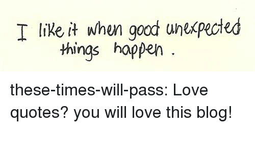 I Like It When Goodt Wnexpected Things Happen These Times Will Pass