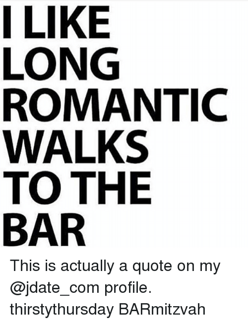I LIKE LONG ROMANTIC WALKS TO THE BAR This Is Actually a ...