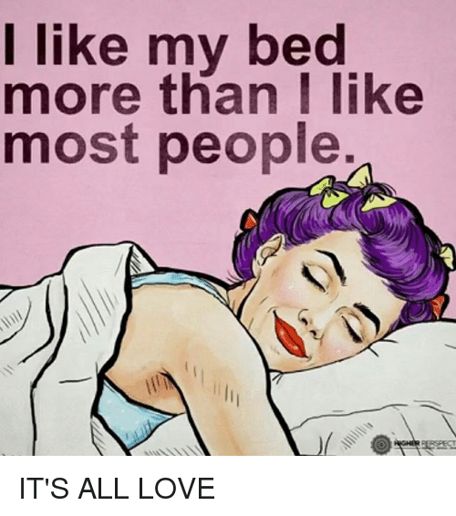 I Love My Bed i like my bed more than i like most people it's all love | meme on