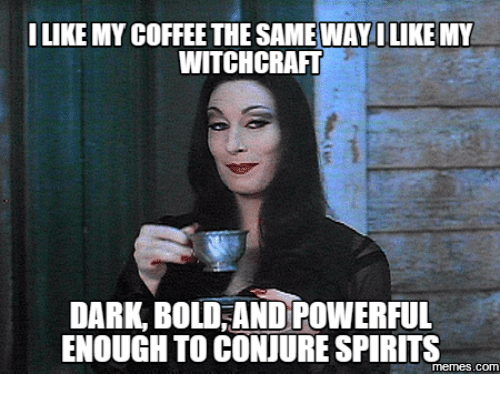 (image: https://pics.me.me/i-like-my-coffee-the-sameway-ilike-my-witchcraft-dark-17669337.png)