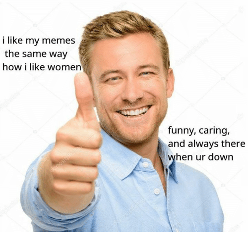 Funny, Memes, and Women: i like my memes  the same way  how i like women  funny, caring,  and always there  hen ur down