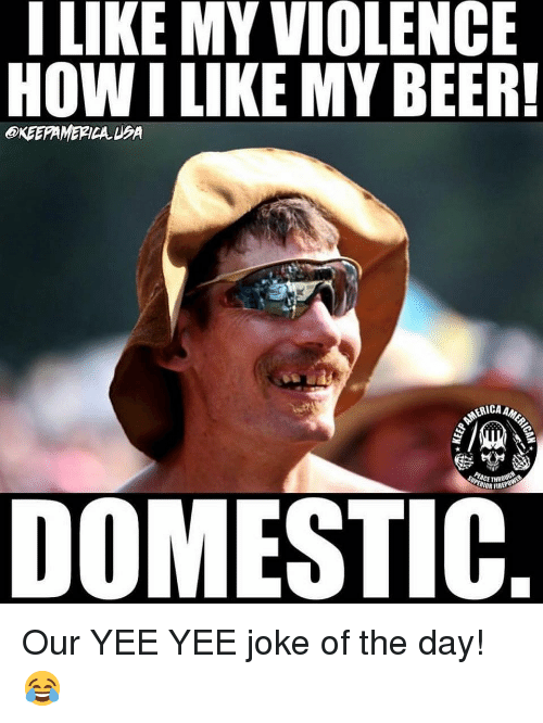 Beer, Fire, and Memes: I LIKE MY VIOLENCE  HOW I LIKE MY BEER!  KEEPAMERICA EA  ERICA AM  ACE THR  IOR FIRE  DOMESTIC Our YEE YEE joke of the day! 😂