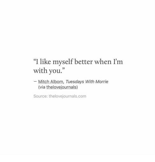 "Com, Source, and Via: ""I like myself better when I'm  with you.  Mitch Albom, Tuesdays With Morrie  (via thelovejournals)  Source: thelovejournals.com"