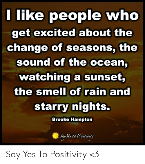 Smell, Ocean, and Rain: I like people who  get excitea about the  change of seasons, the  sound of the ocean,  watching a sunset,  the smell of rain and  starry nights.  Brooke Hampton  Sau Yes lo Psitivity Say Yes To Positivity <3