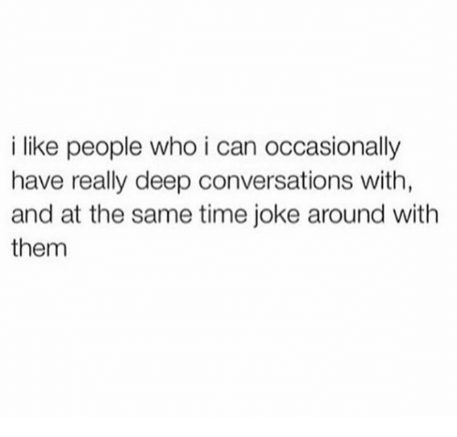 Time, Deep, and Who: i like people who i can occasionally  have really deep conversations with,  and at the same time joke around with  them