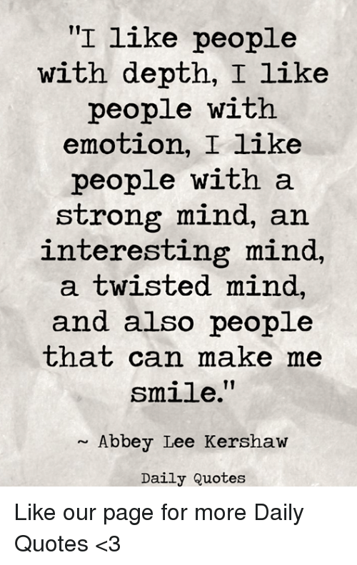 """Quotes, Smile, and Strong: """"I like people  with depth, I like  people with  emotion, I like  people with a  strong mind, an  interesting mind,  a twisted mind,  and also people  that can make me  smile.""""  Abbey Lee Kershaw  Daily Quotes Like our page for more Daily Quotes <3"""