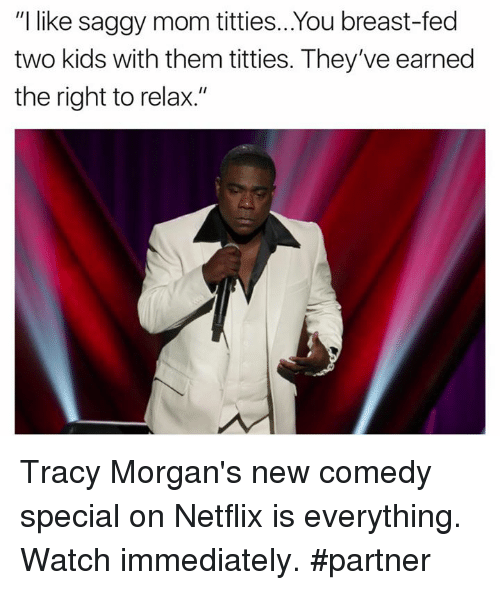 "Netflix, Titties, and Kids: ""I like saggy mom titties... You breast-fed  two kids with them titties. They've earned  the right to relax."" Tracy Morgan's new comedy special on Netflix is everything. Watch immediately. #partner"