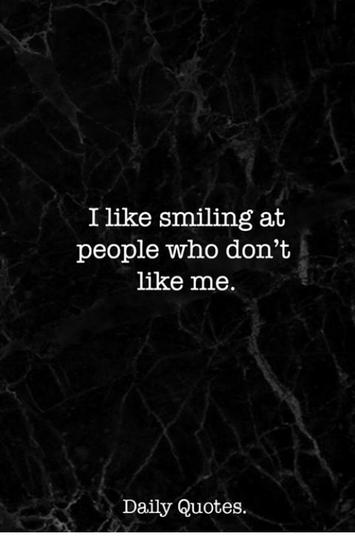 I Like Smiling at People Who Don\'t Like Me Daily Quotes ...