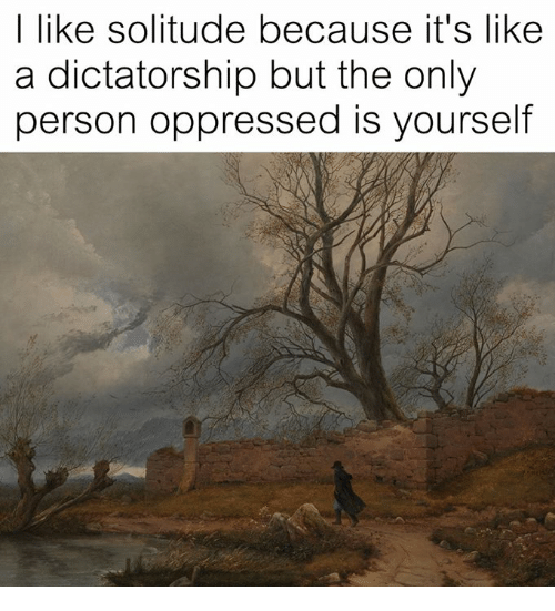 I Like Solitude Because It's Like a Dictatorship but the ...
