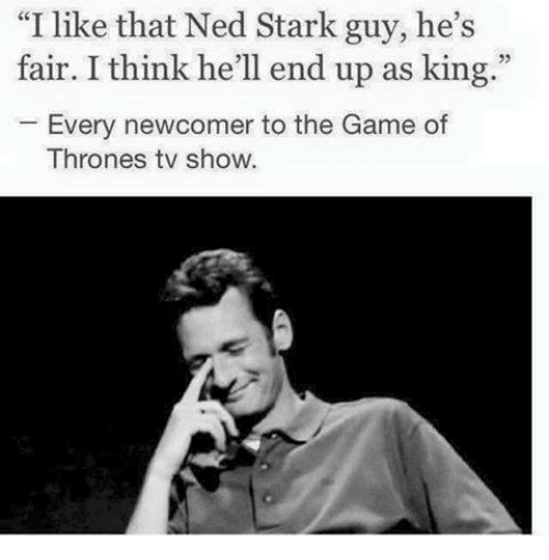 "Game of Thrones, Memes, and The Game: ""I like that Ned Stark guy, he's  fair. I think he'll end up as king.""  Every newcomer to the Game of  Thrones tv show."