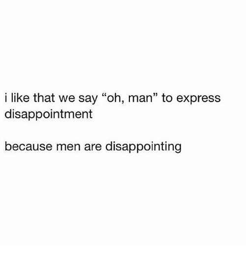 I Like That We Say Oh Man to Express Disappointment Because