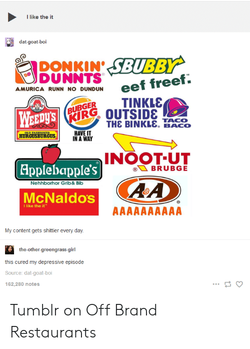 Tumblr, Goat, and Girl: I like the it  dat-goat-boi  DONKIN SBUBBY  DUNNTS  AMURICA RUNN NO DUNDUN  BUBGERTINKLS  RIR% OUTSIDE  WEEDys  THE BINKL&. BACO  HAVE IT  IN A WAY  HURGUSBURGUS  INOOT-UT  Applebapple's  Nehhborhor Grib&Bib  ARA  McNaldos  I like the it  My content gets shittier every day  the-other-green  grass-girl  this cured my depressive episode  Source: dat-goat-boi  162,280 notes Tumblr on Off Brand Restaurants