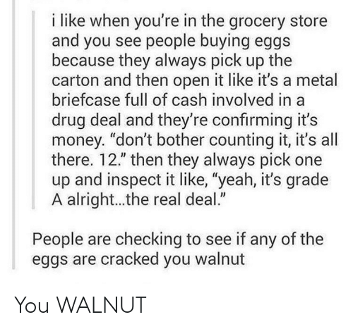 """Money, Yeah, and Cracked: i like when you're in the grocery store  and you see people buying eggs  because they always pick up the  carton and then open it like it's a metal  briefcase full of cash involved in a  drug deal and they're confirming it's  money. """"don't bother counting it, it's all  there. 12."""" then they always pick one  up and inspect it like, """"yeah, it's grade  A alright...the real deal.""""  People are checking to see if any of the  eggs are cracked you walnut You WALNUT"""