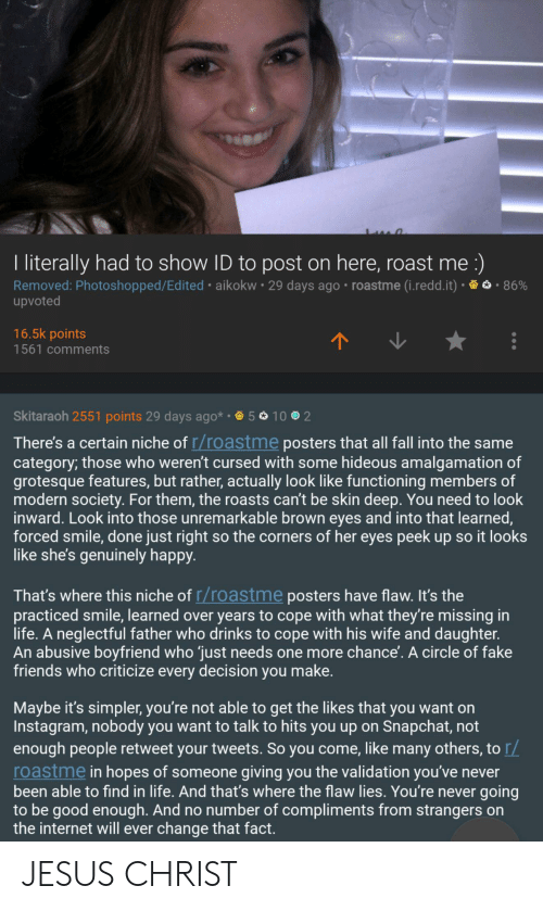 Fake, Fall, and Friends: I literally had to show ID to post on here, roast me :)  Removed: Photoshopped/Ed ited aikokw 29 days ago roastme (i.redd.it)  upvoted  86%  16.5k points  1561 comments  Skitaraoh 2551 points 29 days ago* 5  10 2  There's a certain niche of r/roastme posters that all fall into the same  category; those who weren't cursed with some hideous amalgamation of  grotesque features, but rather, actually look like functioning members of  modern society. For them, the roasts can't be skin deep. You need to look  inward. Look into those unremarkable brown eyes and into that learned,  forced smile, done just right so the corners of her eyes peek up so it looks  like she's genuinely happy.  That's where this niche of r/roastme posters have flaw. It's the  practiced smile, learned over years to cope with what they're missing in  life. A neglectful father who drinks to cope with his wife and daughter.  An abusive boyfriend who just needs one more chance'. A circle of fake  friends who criticize every decision you make.  Maybe it's simpler, you're not able to get the likes that you want on  Instagram, nobody you want to talk to hits you up on Snapchat, not  enough people retweet your tweets. So you come, like many others, to r/  roastme in hopes of someone giving you the validation you've never  been able to find in life. And that's where the flaw lies. You're never going  to be good enough. And no number of compliments from strangers on  the internet will ever change that fact. JESUS CHRIST