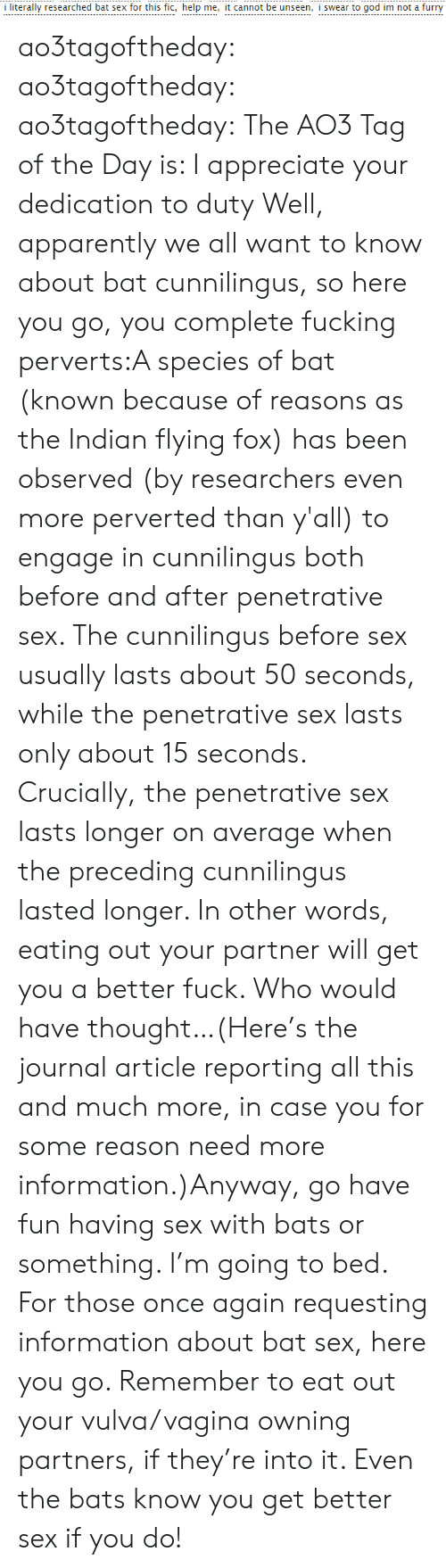 Apparently, God, and Sex: i literally researched bat sex for this fic, help me, it cannot be unseen, i swear to god im not a furry ao3tagoftheday:  ao3tagoftheday:  ao3tagoftheday:  The AO3 Tag of the Day is: I appreciate your dedication to duty  Well, apparently we all want to know about bat cunnilingus, so here you go, you complete fucking perverts:A species of bat (known because of reasons as the Indian flying fox) has been observed (by researchers even more perverted than y'all) to engage in cunnilingus both before and after penetrative sex. The cunnilingus before sex usually lasts about 50 seconds, while the penetrative sex lasts only about 15 seconds. Crucially, the penetrative sex lasts longer on average when the preceding cunnilingus lasted longer. In other words, eating out your partner will get you a better fuck. Who would have thought…(Here's the journal article reporting all this and much more, in case you for some reason need more information.)Anyway, go have fun having sex with bats or something. I'm going to bed.  For those once again requesting information about bat sex, here you go. Remember to eat out your vulva/vagina owning partners, if they're into it. Even the bats know you get better sex if you do!