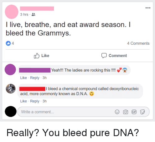 Facepalm, Grammys, and Yeah: I live, breathe, and eat award season.I  bleed the Grammys  4  4 Comments  Like  Comment  Yeah!!! The ladies are rocking this !!!  Like Reply 3h  I bleed a chemical compound called deoxyribonucleic  acid, more commonly known as DNA. U  Like Reply 3h  Write a comment...  Э О @) F