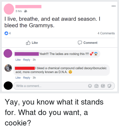 Grammys, Yeah, and Live: I live, breathe, and eat award season.I  bleed the Grammys  4  4 Comments  Like  Comment  Yeah!!! The ladies are rocking this !!!  Like Reply 3h  I bleed a chemical compound called deoxyribonucleic  acid, more commonly known as DNA. U  Like Reply 3h  Write a comment...  Э О @) F
