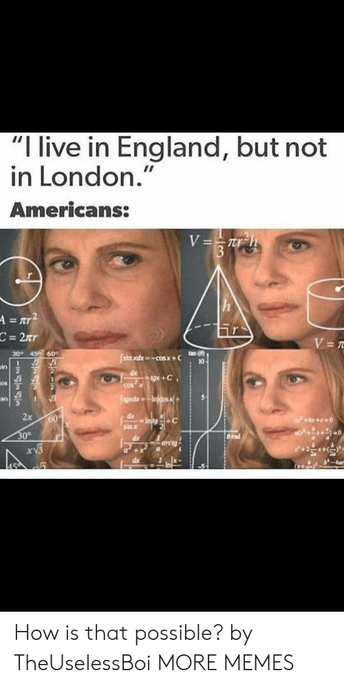 "Dank, England, and Memes: I live in England, but not  in London.""  Americans:  2  ЗО-  60,  49,  in  os  in  dl  2x  ind How is that possible? by TheUselessBoi MORE MEMES"
