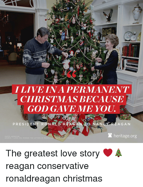 Memes, Ronald Reagan, and 🤖: I LIVE INA PERMANENT  CHRISTMAS BECAUSE  GOD GAVE ME YOU.  PRESIDENT RONALD REAGAN TO NAN  REAGAN  heritage.org  PHOTO: NEWSCOM  LOVE YOU. NIE THE LETTERS OF RONALD R  SOURCE:  REAGAN The greatest love story ❤️🎄 reagan conservative ronaldreagan christmas