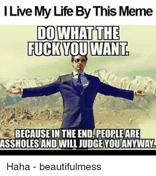 Fuck You, Fucking, and Life: I Live My Life ByThis Meme  DO WHAT THE  FUCK YOU WANT  BECAUSE IN THE END PEOPLEARE  ASSHOLES AND WILL JUDGEYOUANYWAY Haha - beautifulmess