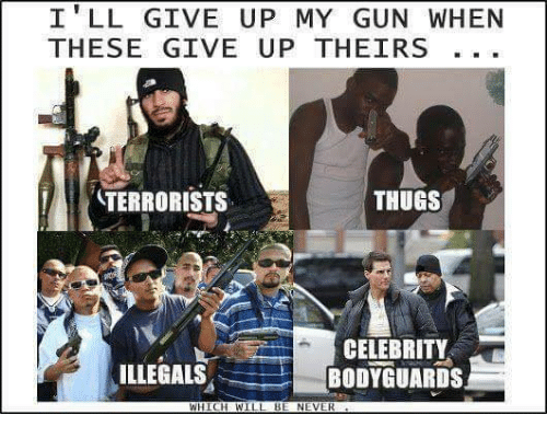 Memes, Never, and 🤖: I' LL GIVE UP MY GUN WHEN  THESE GIVE UP THEIRS  TERRORISTS  THUGS  CELEBRITY  BODYGUARDS  ILLEGALS  WHICHWILL BE NEVER