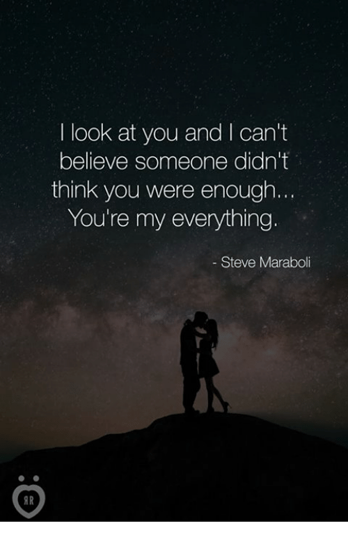 Believe, Think, and Steve: I look at you and I can't  believe someone didn't  think you were enough  You're my everything  Steve Maraboli