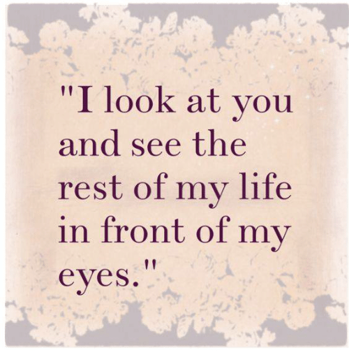 I Look at You and See the Rest of My Life in Front of My ...
