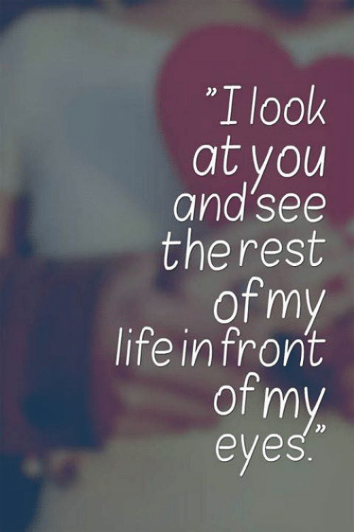 "Life, Rest, and You: ""I look  at you  and'see  the rest  of my  life in front  of my  eyes"