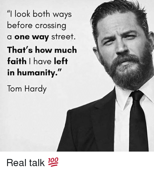 """Tom Hardy, Faith, and Humanity: """"I look both ways  before crossin  a one way street  That's how much  faith I have left  in humanity.""""  Tom Hardy Real talk 💯"""