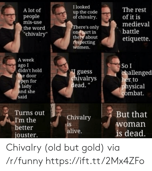 "Alive, Funny, and Guess: I looked  A lot of  people  mis-use  the word  chivalry  The rest  of it is  medieval  battle  etiquette.  up the code  ofchivalry  here's only  onebart in  there about  respecting  women.  A week  ago I  So I  didn't hold  e door  guess  ivalrys  ead.""  allenged  her to  physical  combat  en for  lady  nd she  said  Turns out  Chivalry  is  alive.  But that  woman  is dead  I'm the  better  jouster. Chivalry (old but gold) via /r/funny https://ift.tt/2Mx4ZFo"