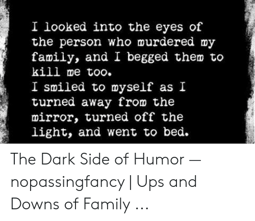 Family, Ups, and Mirror: I looked into the eyes of  the person who murdered my  family, and I begged them to  kill me too.  I smiled to myself as I  turned away from the  mirror, turned off the  light, and went to bed. The Dark Side of Humor — nopassingfancy | Ups and Downs of Family ...