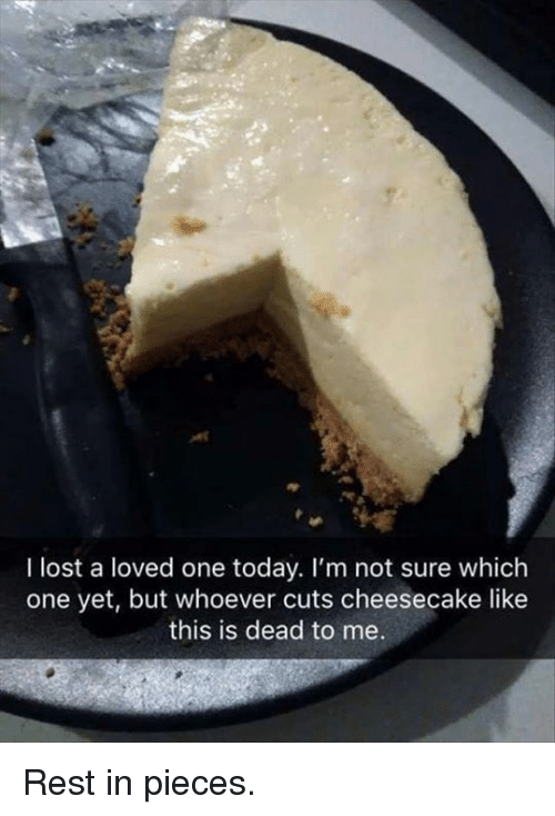 Dank, Lost, and Today: I lost a loved one today. I'm not sure which  one yet, but whoever cuts cheesecake like  this is dead to me Rest in pieces.