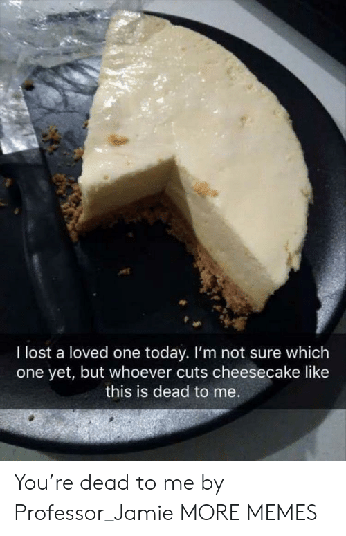 Dank, Memes, and Target: I lost a loved one today. I'm not sure which  one yet, but whoever cuts cheesecake like  this is dead to me You're dead to me by Professor_Jamie MORE MEMES