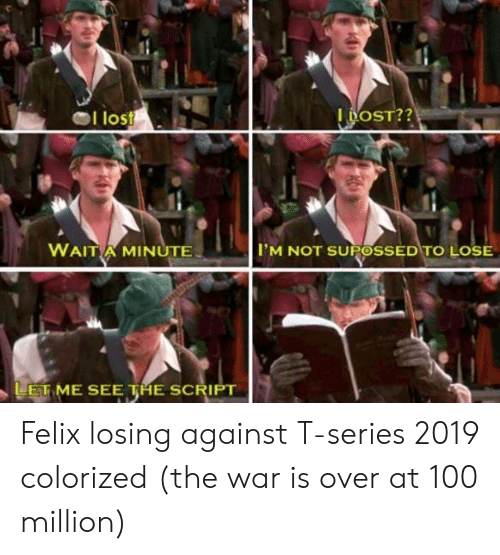 Lost, War, and The Script: I lost  WAITA MINUTE  IM NOT SUPOSSED TO LOSE  LETME SEE THE SCRIPT Felix losing against T-series 2019 colorized (the war is over at 100 million)