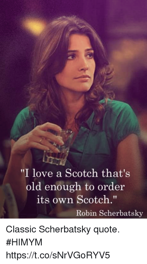 """Love, Memes, and Old: """"I love a Scotch that's  old enough to order  its own Scotch.""""  Robin Scherbatsky Classic Scherbatsky quote. #HIMYM https://t.co/sNrVGoRYV5"""