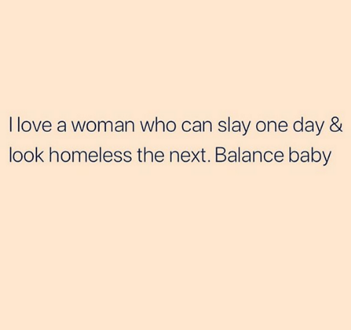 Homeless, Love, and Relationships: I love a woman who can slay one day &  look homeless the next. Balance baby