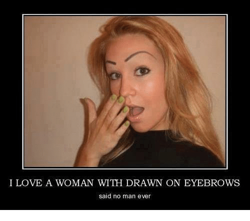 i love a woman with drawn on eyebrows said no 4420456 i love a woman with drawn on eyebrows said no man ever meme on me me