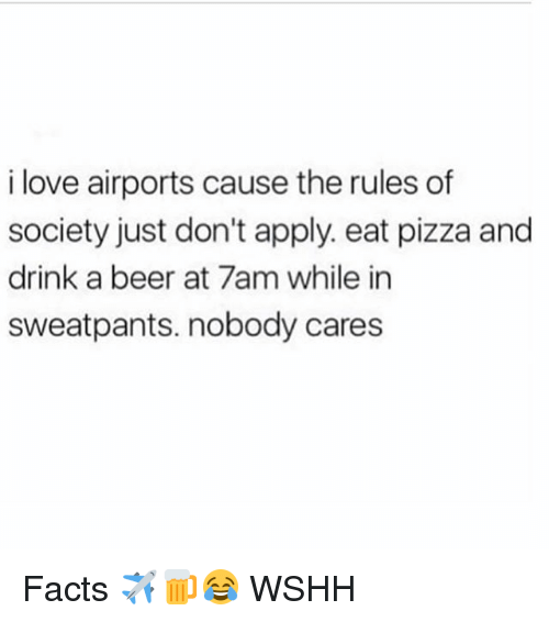 Beer, Facts, and Love: i love airports cause the rules of  society just don't apply. eat pizza and  drink a beer at 7am while in  sweatpants. nobody cares Facts ✈️🍺😂 WSHH