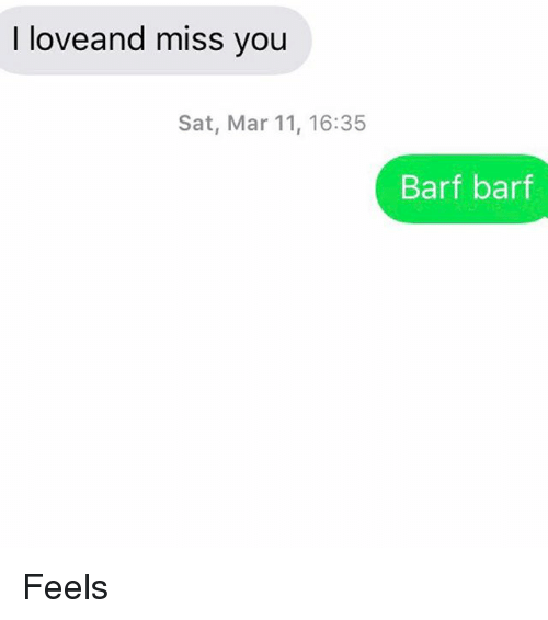 Love, Relationships, and Texting: I love and miss you  Sat, Mar 11, 16:35  Barf barf Feels