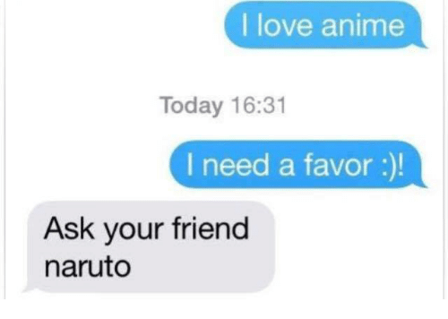 Anime, Love, and Memes: I love anime  Today 16:31  I need a favor :)!  Ask your friend  naruto
