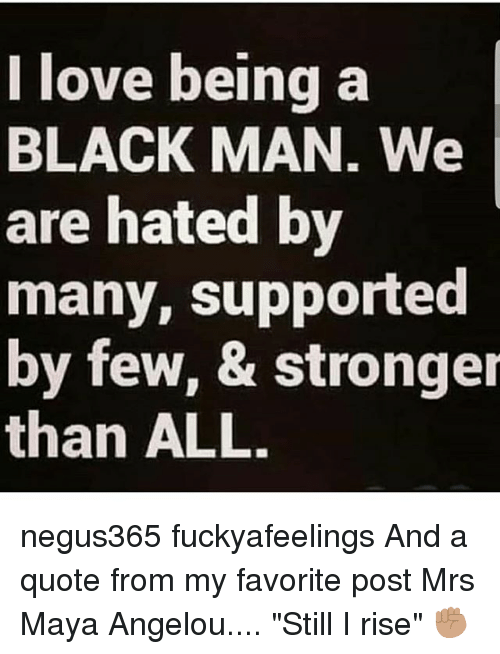 I Love Being A Black Man We Are Hated By Many Supported By Few