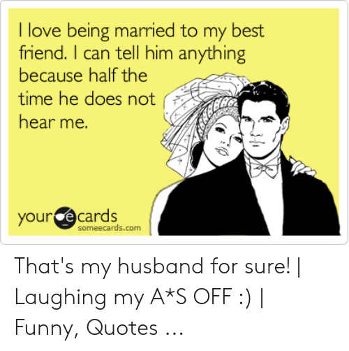 I Love Being Married to My Best Friend I Can Tell Him ...